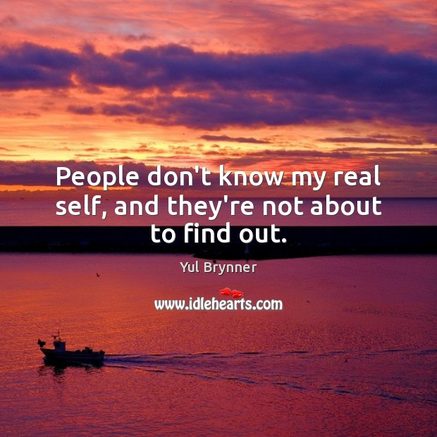 People don't know my real self, and they're not about to find out. Image