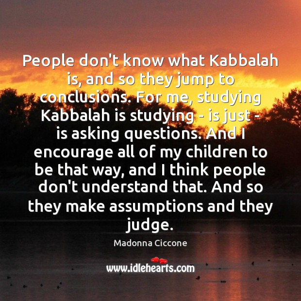 People don't know what Kabbalah is, and so they jump to conclusions. Madonna Ciccone Picture Quote