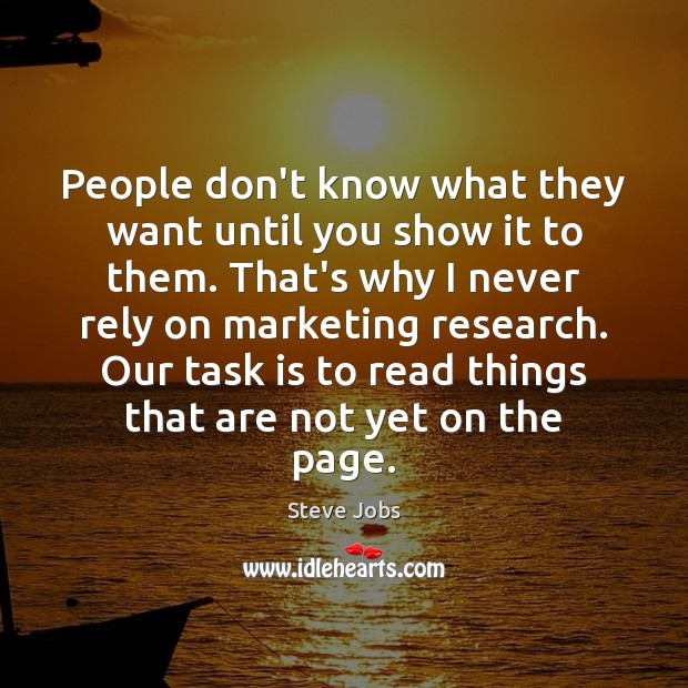 People don't know what they want until you show it to them. Steve Jobs Picture Quote