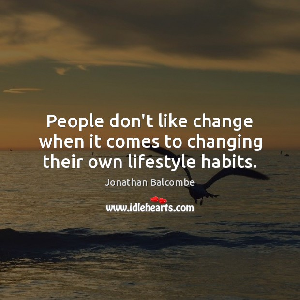 People don't like change when it comes to changing their own lifestyle habits. Image