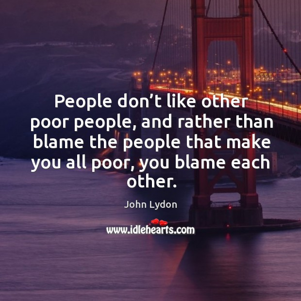 People don't like other poor people, and rather than blame the people that make you all poor, you blame each other. Image