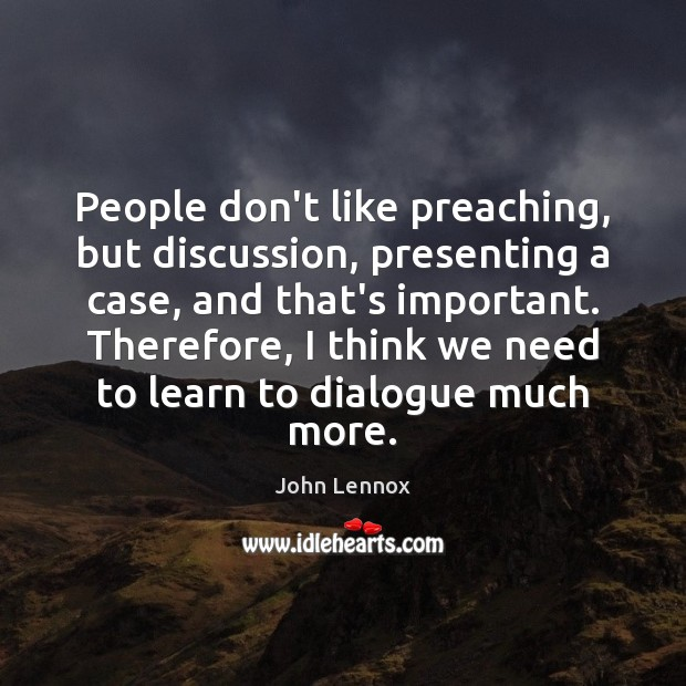 People don't like preaching, but discussion, presenting a case, and that's important. Image