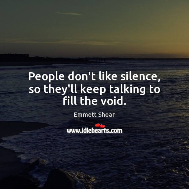 People don't like silence, so they'll keep talking to fill the void. Image
