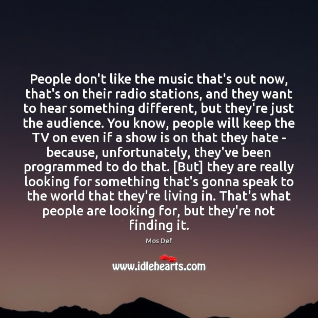 People don't like the music that's out now, that's on their radio Mos Def Picture Quote