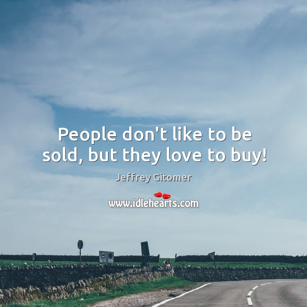 People don't like to be sold, but they love to buy! Image