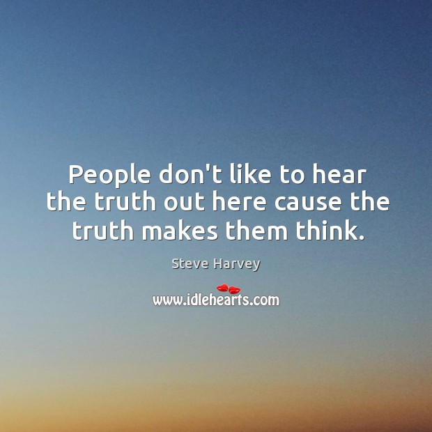People don't like to hear the truth out here cause the truth makes them think. Image