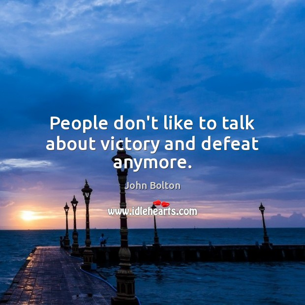 People don't like to talk about victory and defeat anymore. John Bolton Picture Quote