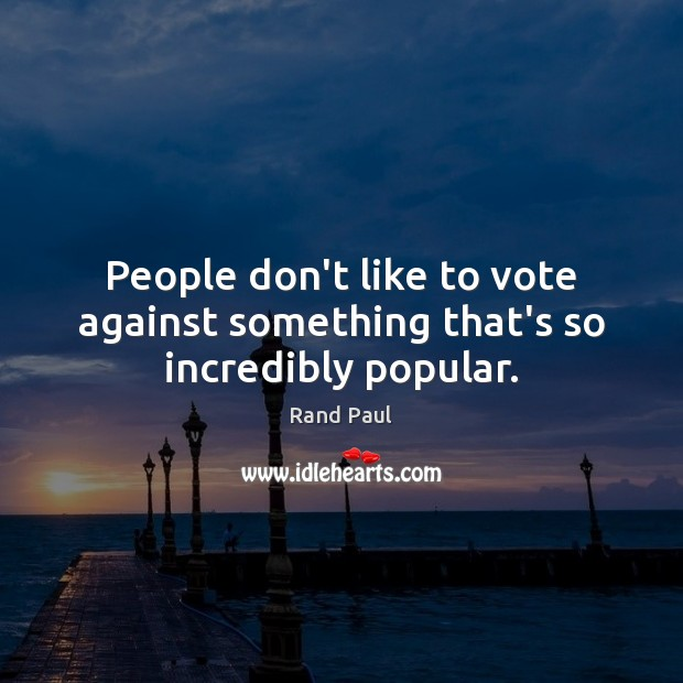 People don't like to vote against something that's so incredibly popular. Rand Paul Picture Quote