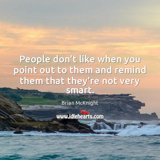 People don't like when you point out to them and remind them that they're not very smart. Image