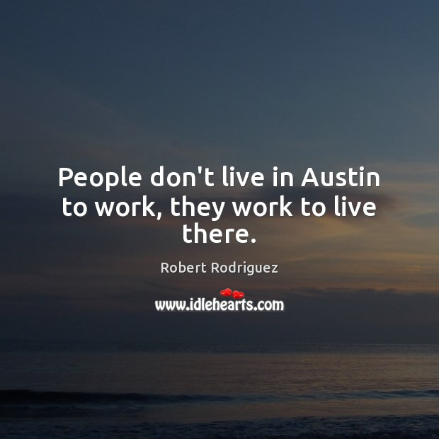 People don't live in Austin to work, they work to live there. Robert Rodriguez Picture Quote