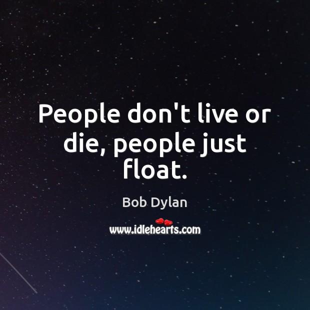 Image, People don't live or die, people just float.