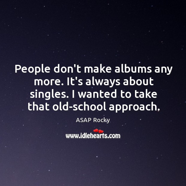 Image, People don't make albums any more. It's always about singles. I wanted