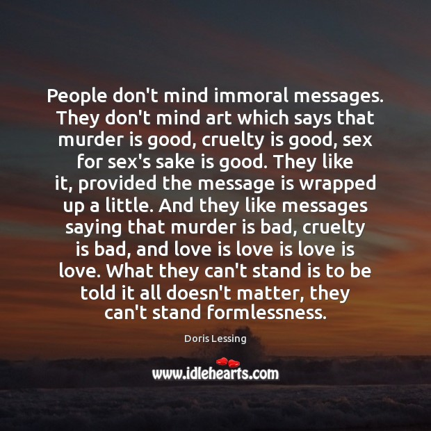 People don't mind immoral messages. They don't mind art which says that Doris Lessing Picture Quote