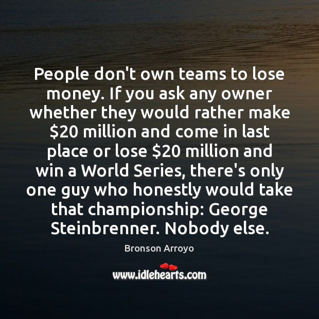 Image, People don't own teams to lose money. If you ask any owner