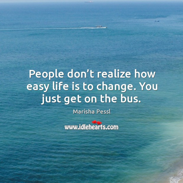 People don't realize how easy life is to change. You just get on the bus. Image