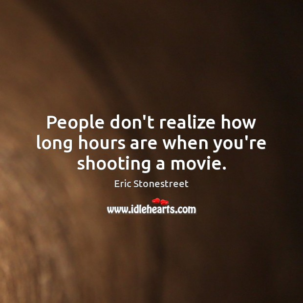 People don't realize how long hours are when you're shooting a movie. Image