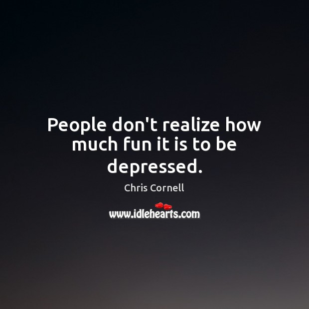 People don't realize how much fun it is to be depressed. Chris Cornell Picture Quote
