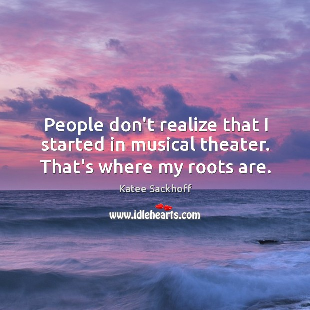 People don't realize that I started in musical theater. That's where my roots are. Katee Sackhoff Picture Quote