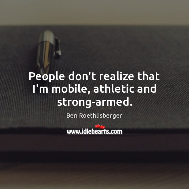 People don't realize that I'm mobile, athletic and strong-armed. Image