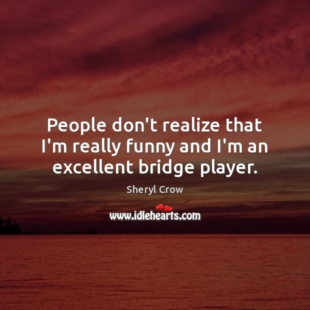 People don't realize that I'm really funny and I'm an excellent bridge player. Sheryl Crow Picture Quote