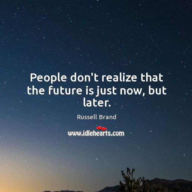 People don't realize that the future is just now, but later. Image