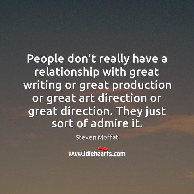 People don't really have a relationship with great writing or great production Steven Moffat Picture Quote