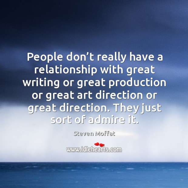 Image, People don't really have a relationship with great writing or great production or great art direction or great direction.