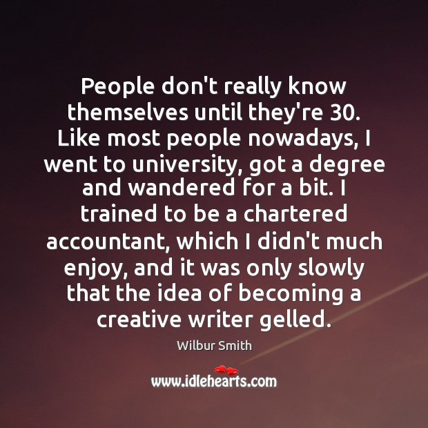People don't really know themselves until they're 30. Like most people nowadays, I Wilbur Smith Picture Quote