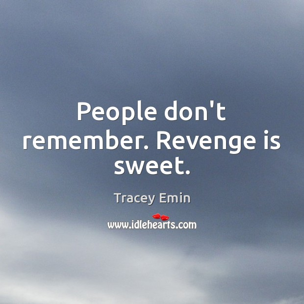 People don't remember. Revenge is sweet. Revenge Quotes Image