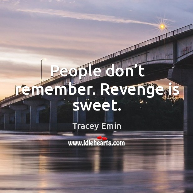 People don't remember. Revenge is sweet. Image