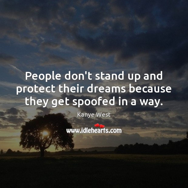 People don't stand up and protect their dreams because they get spoofed in a way. Image