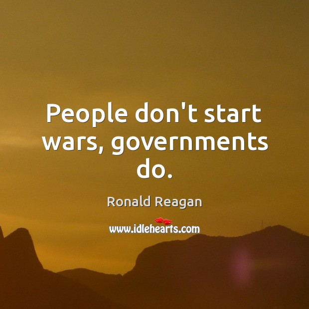 People don't start wars, governments do. Ronald Reagan Picture Quote
