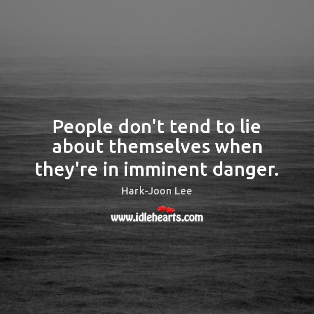 People don't tend to lie about themselves when they're in imminent danger. Image
