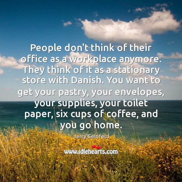 People don't think of their office as a workplace anymore. They think Image