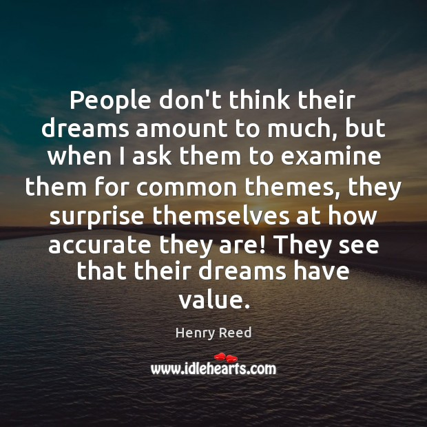 People don't think their dreams amount to much, but when I ask Henry Reed Picture Quote