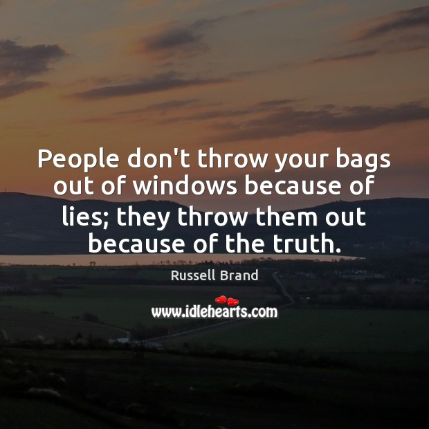 People don't throw your bags out of windows because of lies; they Image