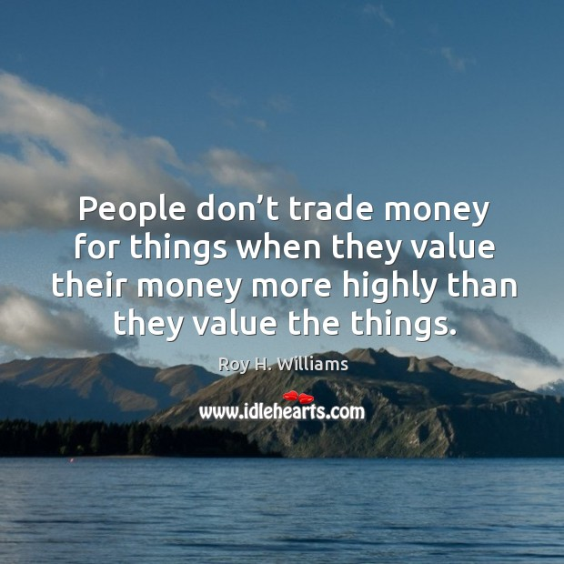 People don't trade money for things when they value their money more highly than they value the things. Roy H. Williams Picture Quote