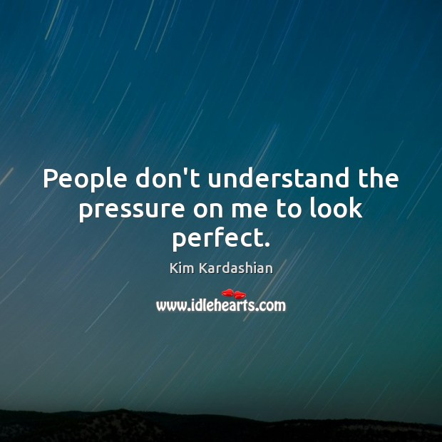 People don't understand the pressure on me to look perfect. Kim Kardashian Picture Quote