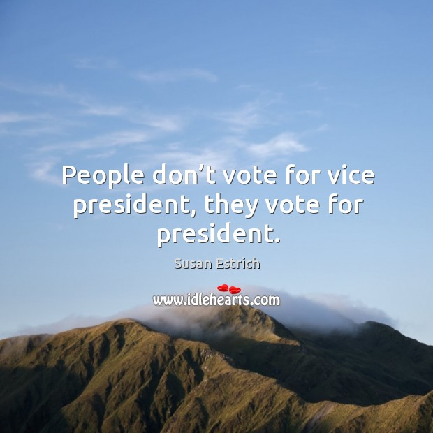 People don't vote for vice president, they vote for president. Susan Estrich Picture Quote