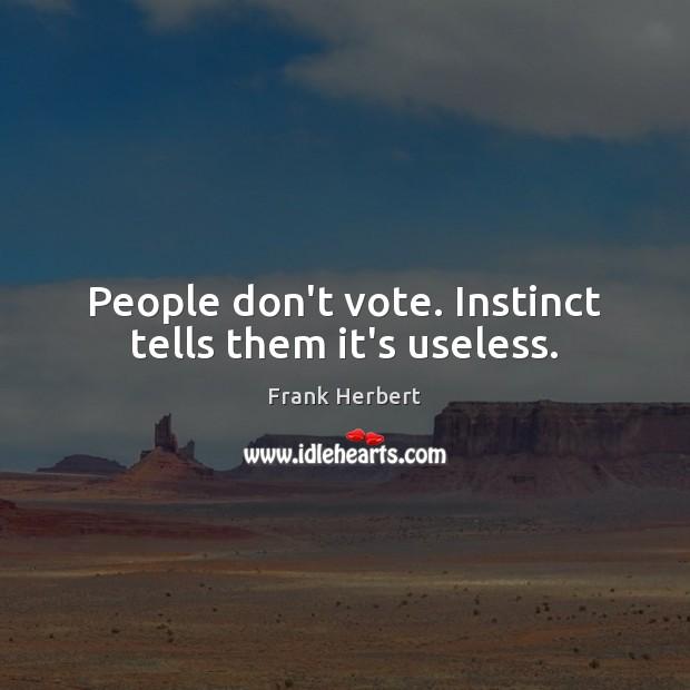 People don't vote. Instinct tells them it's useless. Image
