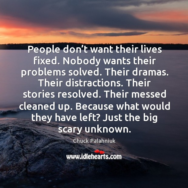 Image, People don't want their lives fixed. Nobody wants their problems solved. Their dramas.
