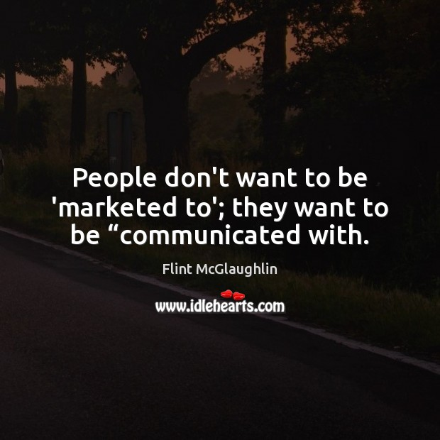 """People don't want to be 'marketed to'; they want to be """"communicated with. Image"""