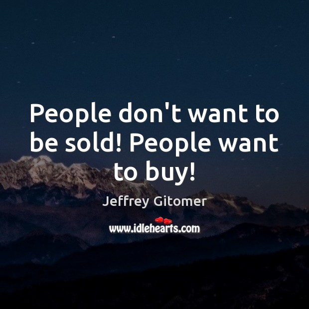 People don't want to be sold! People want to buy! Jeffrey Gitomer Picture Quote
