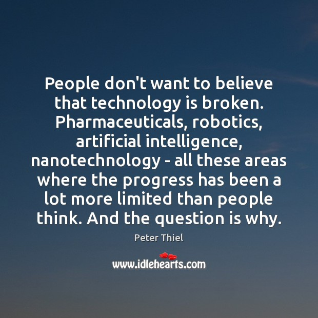 People don't want to believe that technology is broken. Pharmaceuticals, robotics, artificial Peter Thiel Picture Quote