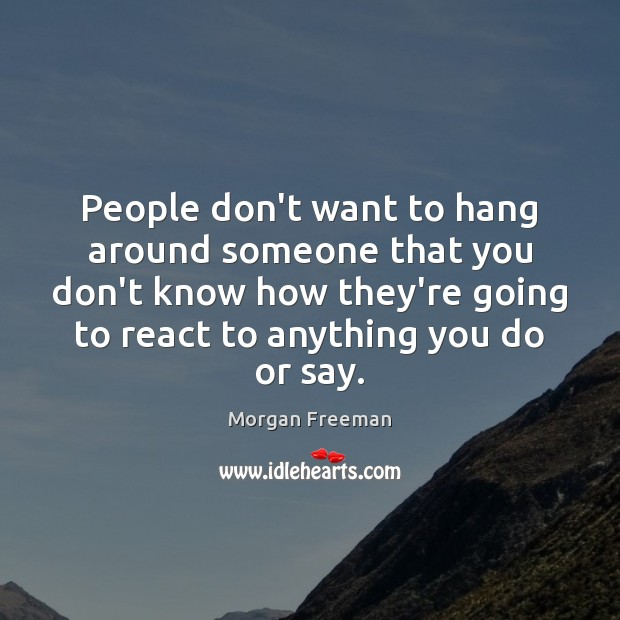 People don't want to hang around someone that you don't know how Image