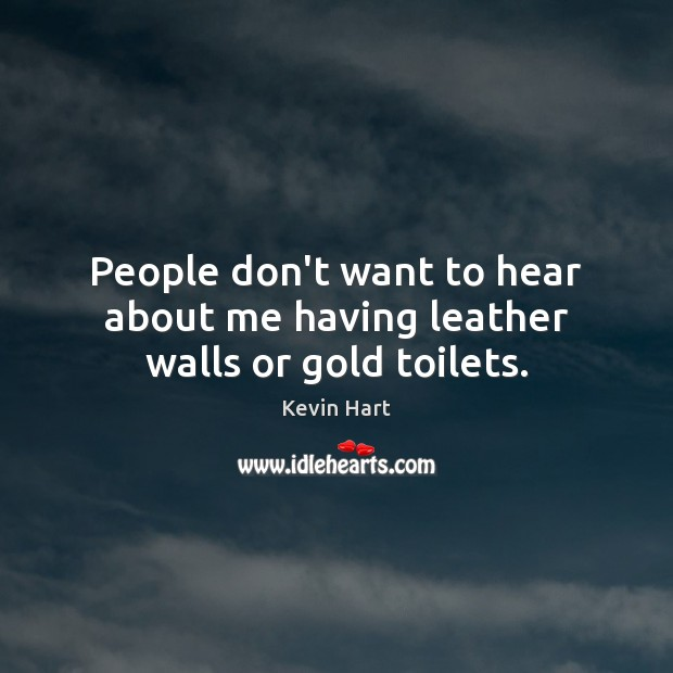 People don't want to hear about me having leather walls or gold toilets. Image
