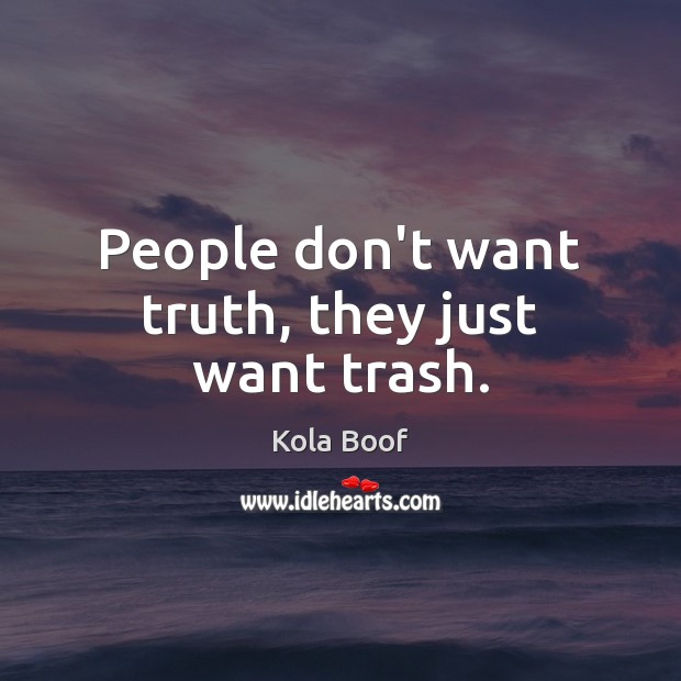 People don't want truth, they just want trash. Image