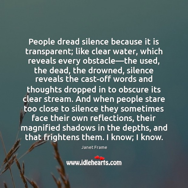 People dread silence because it is transparent; like clear water, which reveals Image