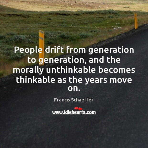 People drift from generation to generation, and the morally unthinkable becomes thinkable Francis Schaeffer Picture Quote