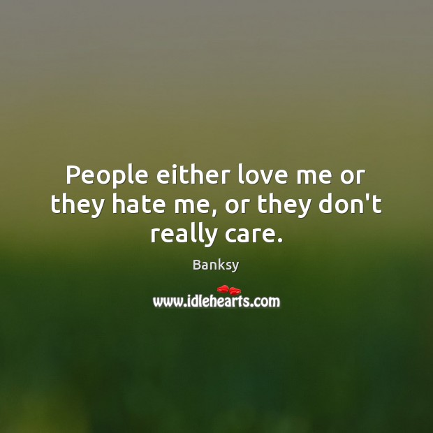 People either love me or they hate me, or they don't really care. Image